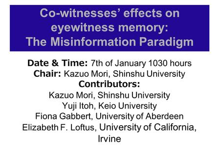 Co-witnesses' effects on eyewitness memory: The Misinformation Paradigm Date & Time: 7th of January 1030 hours Chair: Kazuo Mori, Shinshu University Contributors: