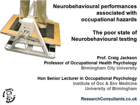 Neurobehavioural performances associated with occupational hazards The poor state of Neurobehavioural testing Prof. Craig Jackson Professor of Occupational.