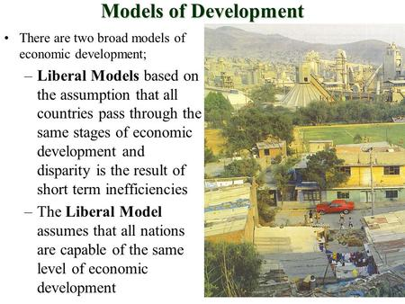 Models of Development There are two broad models of economic development; –Liberal Models based on the assumption that all countries pass through the same.