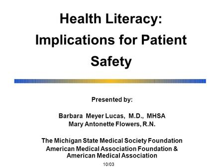 Health Literacy: Implications for Patient Safety Presented by: Barbara Meyer Lucas, M.D., MHSA Mary Antonette Flowers, R.N. The Michigan State Medical.