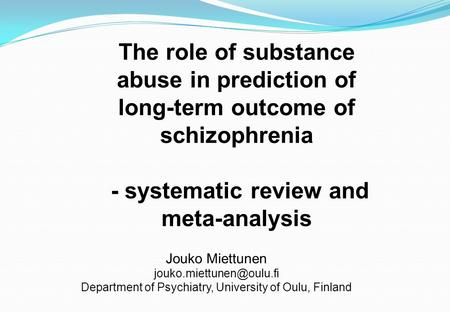 The role of substance abuse in prediction of long-term outcome of schizophrenia - systematic review and meta-analysis Jouko Miettunen