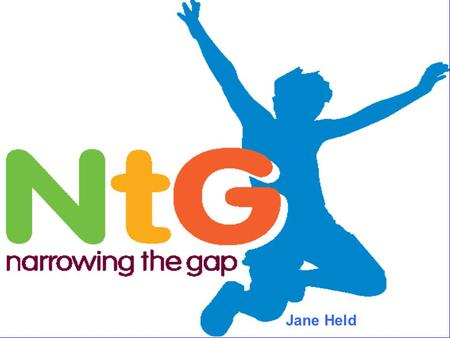 Jane Held. The Narrowing the Gap Programme has tried to answer fundamental question? What is it, if applied universally and pursued relentlessly, would.