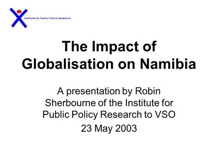 The Impact of Globalisation on Namibia A presentation by Robin Sherbourne of the Institute for Public Policy Research to VSO 23 May 2003.