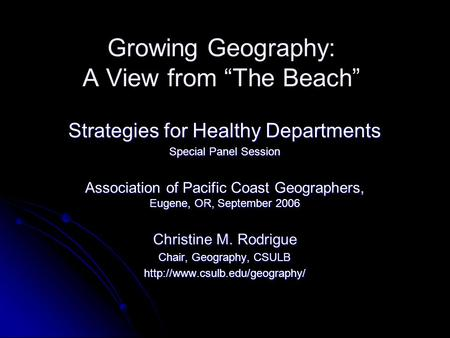 "Growing Geography: A View from ""The Beach"" Strategies for Healthy Departments Special Panel Session Association of Pacific Coast Geographers, Eugene, OR,"