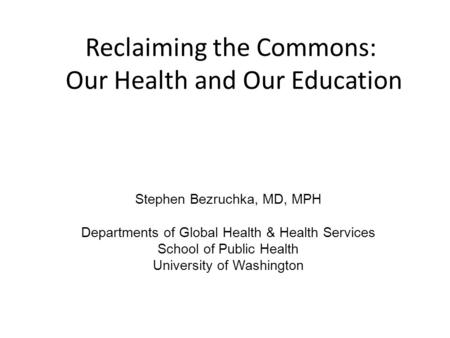 Reclaiming the Commons: Our Health and Our Education Stephen Bezruchka, MD, MPH Departments of Global Health & Health Services School of Public Health.