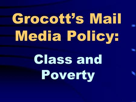 Grocott's Mail Media Policy: Class and Poverty Research By: Heather Knott Sarah-Leigh Paul Jamie Alexander Claire Reddie Marisa Steyn.