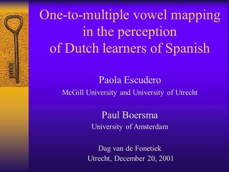 One-to-multiple vowel mapping in the perception of Dutch learners of Spanish Paola Escudero McGill University and University of Utrecht Paul Boersma University.