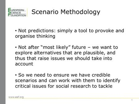 "Www.esf.org Scenario Methodology 1 Not predictions: simply a tool to provoke and organise thinking Not after ""most likely"" future – we want to explore."