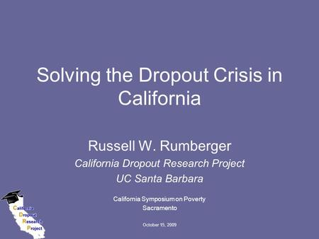 October 15, 2009 Solving the Dropout Crisis in California Russell W. Rumberger California Dropout Research Project UC Santa Barbara California Symposium.