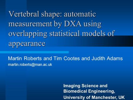 Vertebral shape: automatic measurement by DXA using overlapping statistical models of appearance Martin Roberts and Tim Cootes and Judith Adams