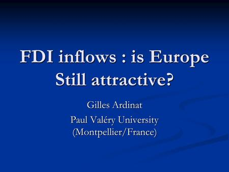 FDI inflows : is Europe Still attractive? Gilles Ardinat Paul Valéry University (Montpellier/France)