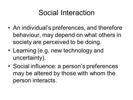 Social Interaction An individual's preferences, and therefore behaviour, may depend on what others in society are perceived to be doing. Learning (e.g.
