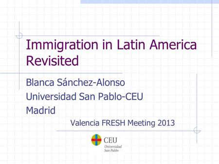 Immigration in Latin America Revisited Blanca Sánchez-Alonso Universidad San Pablo-CEU Madrid Valencia FRESH Meeting 2013.