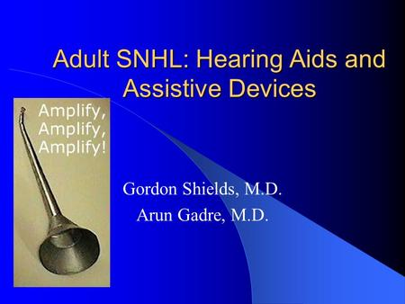 Adult SNHL: Hearing Aids and Assistive Devices Gordon Shields, M.D. Arun Gadre, M.D.