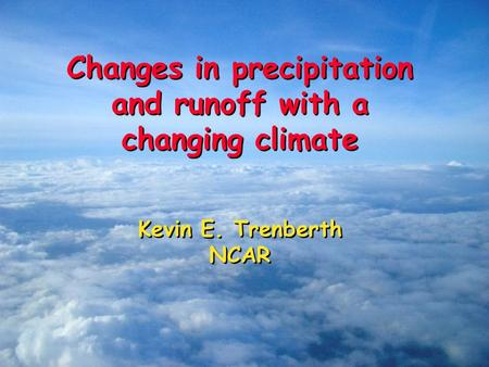 Changes in precipitation and runoff with a changing climate Kevin E. Trenberth NCAR Changes in precipitation and runoff with a changing climate Kevin E.