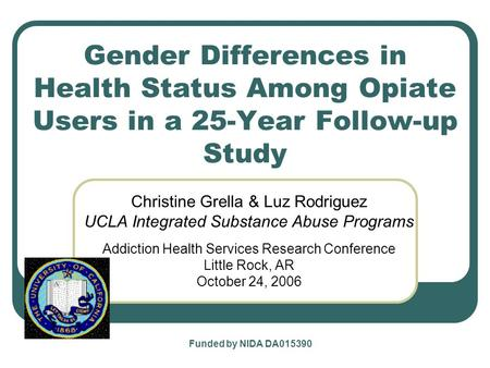 Gender Differences in Health Status Among Opiate Users in a 25-Year Follow-up Study Christine Grella & Luz Rodriguez UCLA Integrated Substance Abuse Programs.