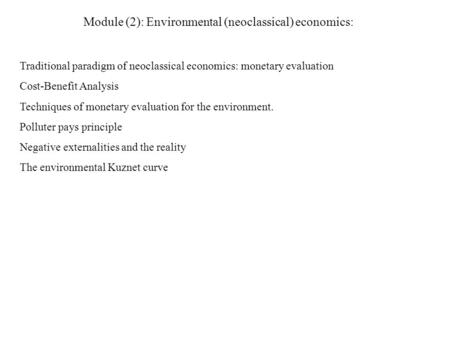 Module (2): Environmental (neoclassical) economics: Traditional paradigm of neoclassical economics: monetary evaluation Cost-Benefit Analysis Techniques.