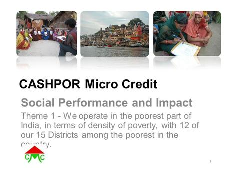 CASHPOR Micro Credit Social Performance and Impact Theme 1 - We operate in the poorest part of India, in terms of density of poverty, with 12 of our 15.