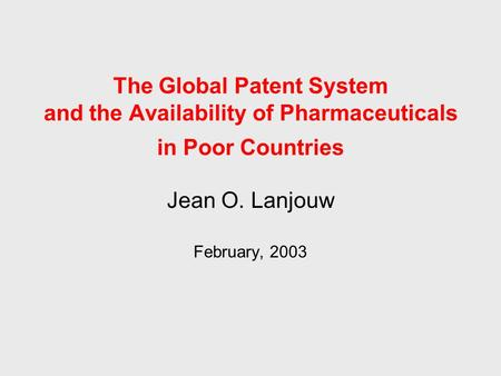 Jean O. Lanjouw February, 2003 The Global Patent System and the Availability of Pharmaceuticals in Poor Countries.