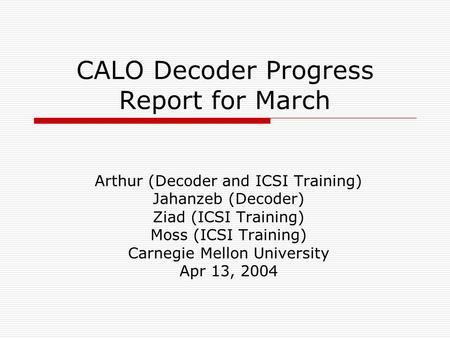 CALO Decoder Progress Report for March Arthur (Decoder and ICSI Training) Jahanzeb (Decoder) Ziad (ICSI Training) Moss (ICSI Training) Carnegie Mellon.