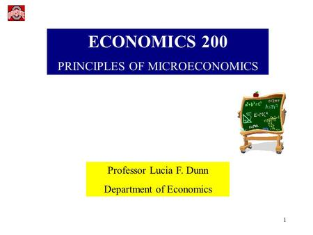 1 ECONOMICS 200 PRINCIPLES OF MICROECONOMICS Professor Lucia F. Dunn Department of Economics.