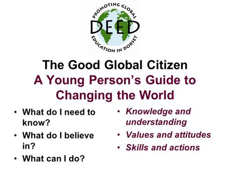 The Good Global Citizen A Young Person's Guide to Changing the World What do I need to know? What do I believe in? What can I do? Knowledge and understanding.