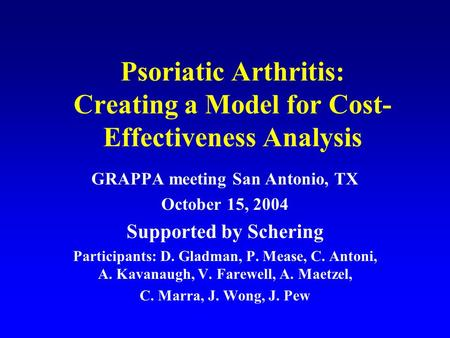 Psoriatic Arthritis: Creating a Model for Cost- Effectiveness Analysis GRAPPA meeting San Antonio, TX October 15, 2004 Supported by Schering Participants: