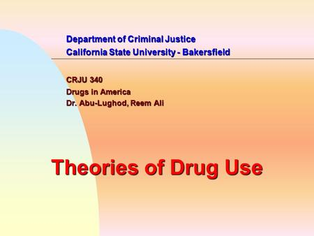 Department of Criminal Justice California State University - Bakersfield CRJU 340 Drugs in America Dr. Abu-Lughod, Reem Ali Theories of Drug Use.