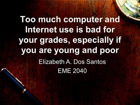 Too much computer and Internet use is bad for your grades, especially if you are young and poor Elizabeth A. Dos Santos EME 2040.