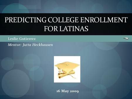 Leslie Gutierrez PREDICTING COLLEGE ENROLLMENT FOR LATINAS Mentor: Jutta Heckhausen 16 May 2009.