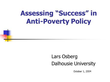"Assessing ""Success"" in Anti-Poverty Policy Lars Osberg Dalhousie University October 1, 2004."