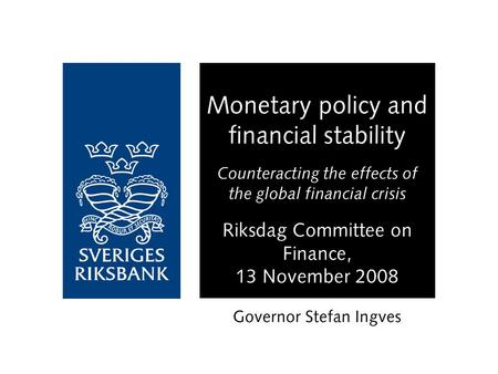 Monetary policy and financial stability Counteracting the effects of the global financial crisis Riksdag Committee on Finance, 13 November 2008 Governor.