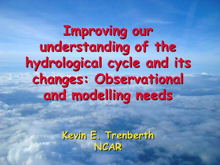 Improving our understanding of the hydrological cycle and its changes: Observational and modelling needs Kevin E. Trenberth NCAR Improving our understanding.