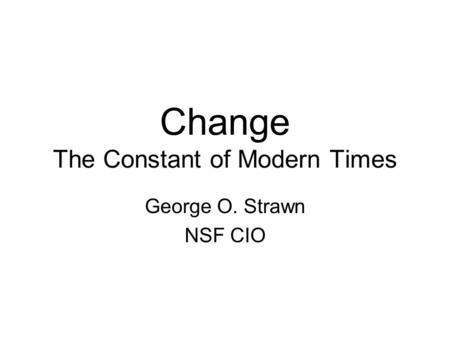 Change The Constant of Modern Times George O. Strawn NSF CIO.