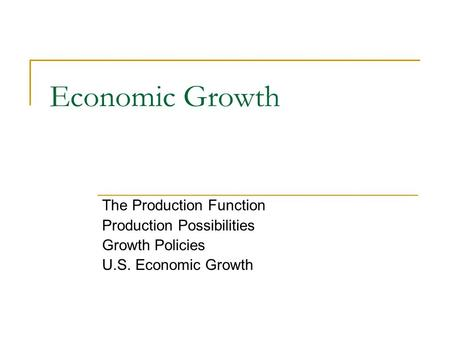 Economic Growth The Production Function Production Possibilities Growth Policies U.S. Economic Growth.
