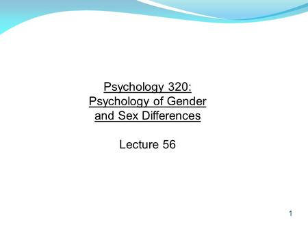 1 Psychology 320: Psychology of Gender and Sex Differences Lecture 56.