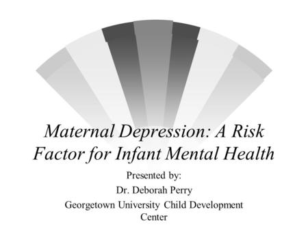 Maternal Depression: A Risk Factor for Infant Mental Health Presented by: Dr. Deborah Perry Georgetown University Child Development Center.