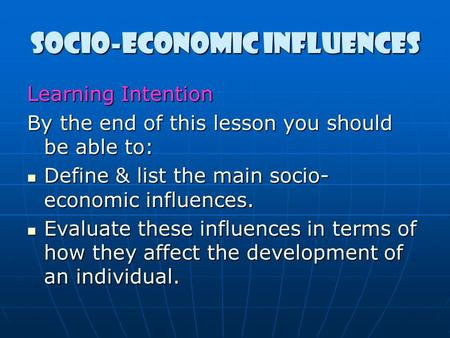 Socio-economic influences Learning Intention By the end of this lesson you should be able to: Define & list the main socio- economic influences. Define.