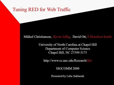 Tuning RED for Web Traffic Mikkel Christiansen, Kevin Jeffay, David Ott, F.Donelson Smith University of North Carolina at Chapel Hill Department of Computer.