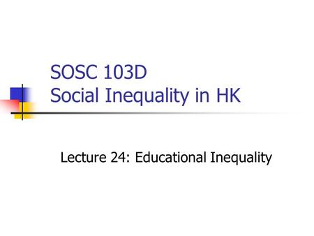 SOSC 103D Social Inequality in HK Lecture 24: Educational Inequality.