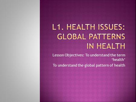 Lesson Objectives: To understand the term 'health' To understand the global pattern of health.