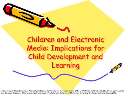 Children and Electronic Media: Implications for Child Development and Learning Adapted by Kathleen Eisenmann, Associate Professor, UW-Extension, Jefferson.