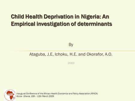Inaugural Conference of the African Health Economics and Policy Association (AfHEA) Accra - Ghana, 10th - 12th March 2009 Child Health Deprivation in Nigeria: