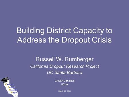 March 12, 2010 Building District Capacity to Address the Dropout Crisis Russell W. Rumberger California Dropout Research Project UC Santa Barbara CALSA.