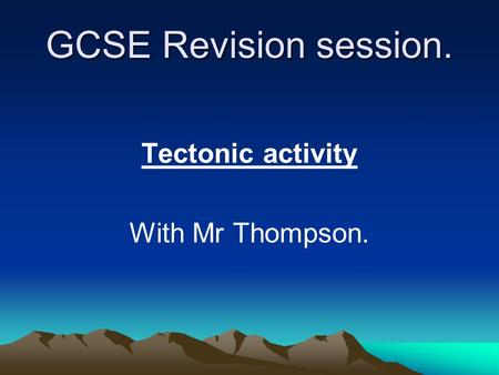 GCSE Revision session. Tectonic activity With Mr Thompson.
