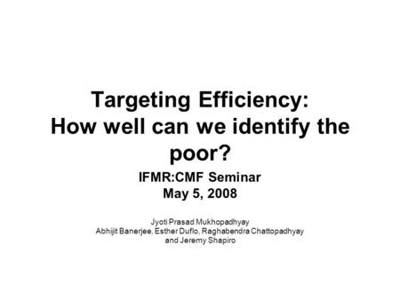 Targeting Efficiency: How well can we identify the poor? IFMR:CMF Seminar May 5, 2008 Jyoti Prasad Mukhopadhyay Abhijit Banerjee, Esther Duflo, Raghabendra.