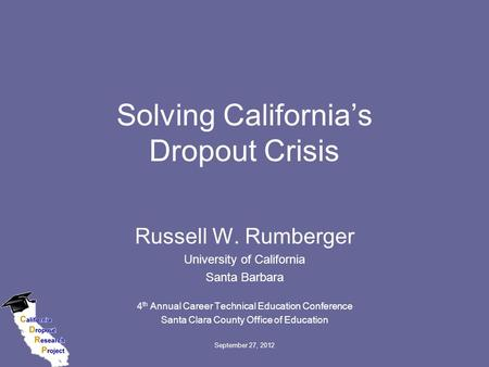 September 27, 2012 Solving California's Dropout Crisis Russell W. Rumberger University of California Santa Barbara 4 th Annual Career Technical Education.
