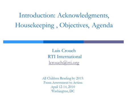 Introduction: Acknowledgments, Housekeeping, Objectives, Agenda Luis Crouch RTI International  All Children Reading by 2015: