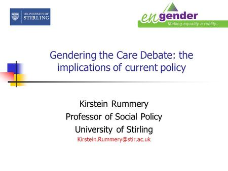 Gendering the Care Debate: the implications of current policy Kirstein Rummery Professor of Social Policy University of Stirling