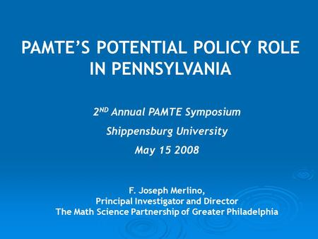 PAMTE'S POTENTIAL POLICY ROLE IN PENNSYLVANIA F. Joseph Merlino, Principal Investigator and Director The Math Science Partnership of Greater Philadelphia.